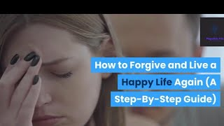 How to Forgive and Live a Happy Life Again (A Step-By-Step Guide). Must Watch.