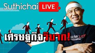Suthichai Live: เศรษฐกิจวิบาก!