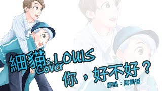 【COVER】細貓 & Louis - 你,好不好? (原唱:周興哲)