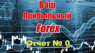 Ваш прибыльный Форекс - Отчет № 0