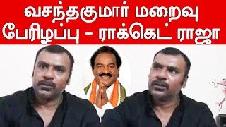 Rocket Raja Talks About H.vasanthakumar Mp   அண்ணாச்சி வசந்தகுமாரின் மறைவு எங்களுக்கு பேரிழப்பு
