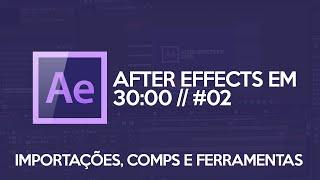 AFTER EFFECTS INICIANTE: Importação, Composições e Ferramentas Básicas // AE EM 30 MINUTOS #02
