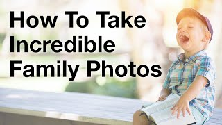 How To Take Incredible Family Photos