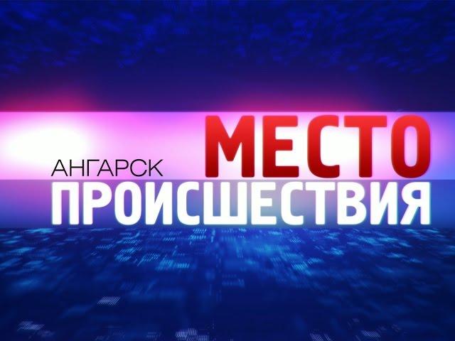 «Место происшествия – Ангарск» за 18 августа 2014