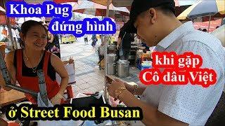 Street food Busan - Khoa Pug đứng hình mấy giây khi gặp cô dâu Việt ở nơi không ngờ tới