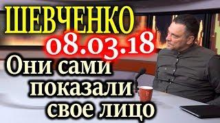 ШЕВЧЕНКО. Они сами показали свое лицо 08.03.18