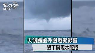 天鴿颱風外圍環流影響 墾丁驚現水龍捲