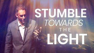 STUMBLE TOWARDS THE LIGHT - Powerful Motivational Video | Jordan Peterson