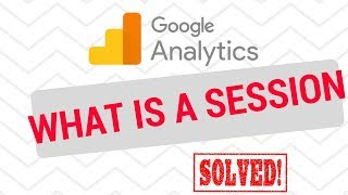 Google Analytics WHAT IS A SESSION?
