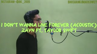 I DON'T WANNA LIVE FOREVER (acoustic)- ZAYN FT. TAYLOR SWIFT (cover by- BHUSHANKUMAR KOWEY)