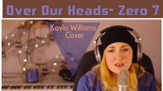 Over Our Heads- Zero 7- Cover by Kayla Williams