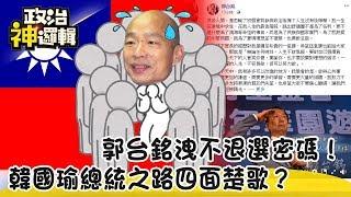 《政治神邏輯》郭台銘洩不退選密碼!韓國瑜總統之路四面楚歌?