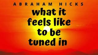 Abraham Hicks 2019 no ads - WHAT IT FEELS LIKE TO BE TUNED IN TO SOURCE ENERGY