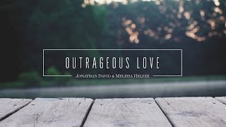 Jonathan and Melissa Helser - Outrageous Love (Official Lyric