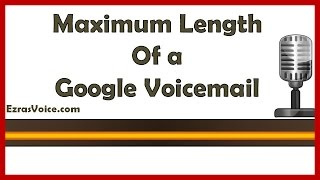 Max length of google voicemail, length of google voicemail message, max length of google voice