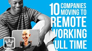 10 Companies Moving to REMOTE Working FULL TIME