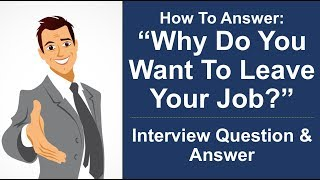"""Why Do You Want To Leave Your Job?"" Interview Question PERFECT ANSWER!"