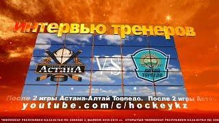Интервью главных тренеров ХК «Астана» и ХК «Алтай Торпедо» по итогам двух игр.