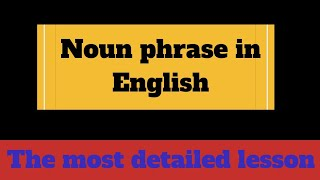 NOUN PHRASE in English ||  The most detailed and informative lesson on NOUN PHRASES