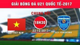 FULL   U21 Việt Nam vs U21 Yokohama   Chung kết Giải Bóng đá U21 Quốc tế Báo Thanh niên 2017
