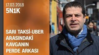 Taksiciler Ile Uber'ciler Arasındaki Kavganın Perde Arkası - 5N1K 17.03.2018 Cumartesi