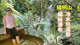 到台北陽明山消暑一日遊,涼爽的絹絲瀑布和冷水坑溫泉泡腳舒服的一天!