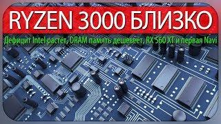 RYZEN 3000 БЛИЗКО, дефицит Intel растёт, DRAM память дешевеет, RX 560 XT и первая Navi