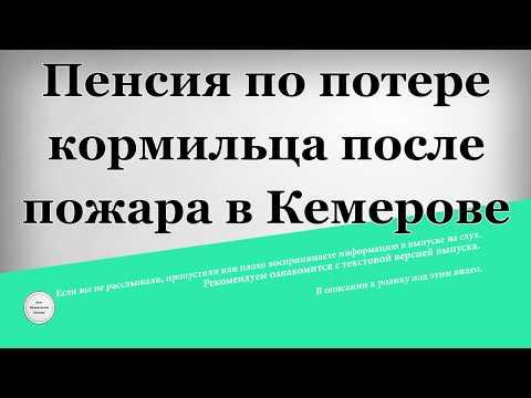 Пенсия по потере кормильца после пожара в Кемерове