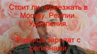 Стоит ли переезжать в Москву. Реалии.Удивления. Разницы зарплат с регионами.