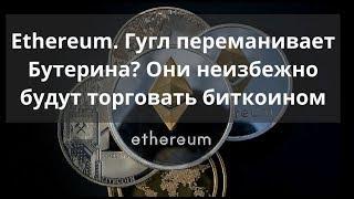 Ethereum. Гугл переманивает Виталика Бутерина? Они неизбежно будут торговать биткоином