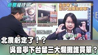 【精彩】北農虧定了!?吳音寧下台留三大爛攤誰買單?