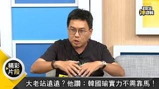 大老站遠遠?他讚:韓國瑜實力不需靠馬!《政治神邏輯》精華篇 EP89