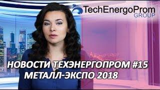 НОВОСТИ ТЕХЭНЕРГОПРОМ #15 | metalexpo2018(Москва)