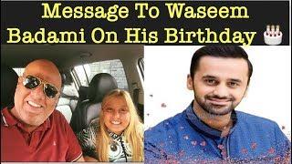 Message To Waseem Badami On His Birthday 🎂 وسیم بادامی کو سالگرہ مبارک ھو