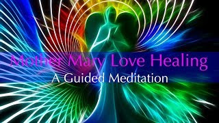 Mother Mary Love Healing, A Guided Meditation