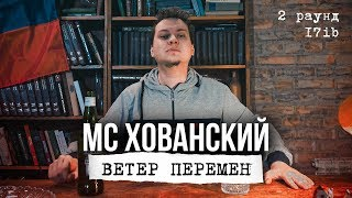 МС ХОВАНСКИЙ - Ветер Перемен (2 раунд 17ib)