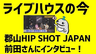 【第63回】ライブハウスの今…郡山ヒップショット前田さんに聞く!