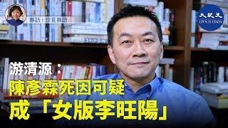 【珍言真語】游清源(四): 陳彥霖死因可疑,成「女版李旺陽」;「政法委」是特務機構,干預香港浮上水面;《香港人權法》是懸在中共頭上的刀。