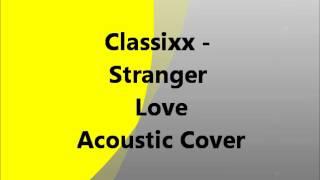 Classixx - Stranger Love Acoustic Cover