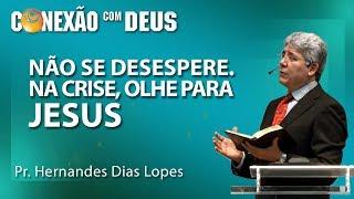 Não se desespere! Na crise olhe para Jesus! -  Pr Hernandes Dias Lopes