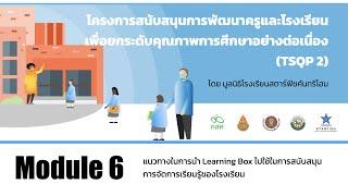 Module 6 - แนวทางการใช้ STEAM Learning Box ของโรงเรียน TSQP รุ่นที่ 1