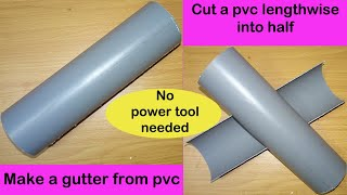 Cut a PVC pipe length wise into half |