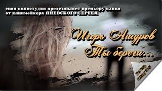 Игорь Ашуров - Ты береги... (НОВИНКА 2017)