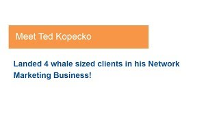 How Ted Landed 4 whale sized clients in his Network Marketing business!