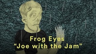 "Frog Eyes ""Joe with the Jam"""
