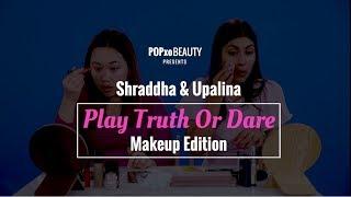 Shraddha & Upalina Play Truth Or Dare - Makeup Edition - POPxo Beauty