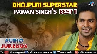 Bhojpuri Superstar Pawan Singh S Best Bhojpuri Hits Audio Jukebox