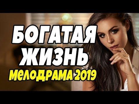 богатая жизнь русские мелодрамы новинки 2019 русское кино