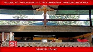 """Pope Francis - Pastoral visit  to the Roman parish """"San Paolo della Croce"""" 2018-04-15"""