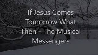 If Jesus Comes Tomorrow What Then - The Musical Messengers